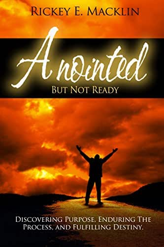 Anointed But Not Ready: Discovering Purpose, Enduring The Process, And Fulfilling Destiny