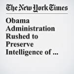 Obama Administration Rushed to Preserve Intelligence of Russian Election Hacking | Matthew Rosenberg,Adam Goldman,Michael S. Schmidt
