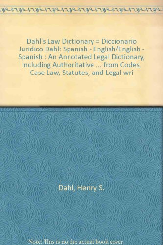Dahl's Law Dictionary = Diccionario Juridico Dahl: Spanish - English/English - Spanish : An Annotated Legal Dictionary, Including Authoritative ... from Codes, Case Law, Statutes, and Legal wri