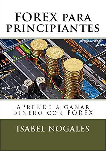 Forex para principiantes: Aprende a hacer dinero con forex Forex al alcance de todos: Amazon.es: Isabel Nogales: Libros