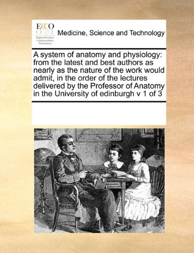 Read Online A system of anatomy and physiology: from the latest and best authors  as nearly as the nature of the work would admit, in the order of the lectures ... in the University of edinburgh  v 1 of 3 PDF