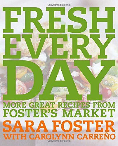 Fresh Every Day: More Great Recipes from Foster's Market by Sara Foster, Carolynn Carreno