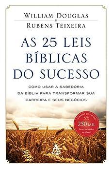 As 25 leis bíblicas do sucesso: Como usar a sabedoria da Bíblia para transformar sua carreira e seus negócios por [Teixeira, Rubens, William Douglas]