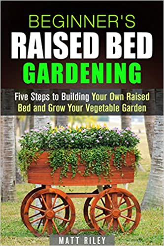 Beginner's Raised Bed Gardening: Five Steps to Building Your Own Raised Bed and Grow Your Vegetable Garden (Homesteading & Urban Farming)