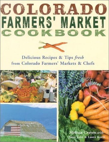 Colorado Farmers' Market Cookbook: Delicious Recipes & Tips Fresh from Colorado Farmers' Markets & Chefs by Melissa Craven, Janis Judd, Laura Korth