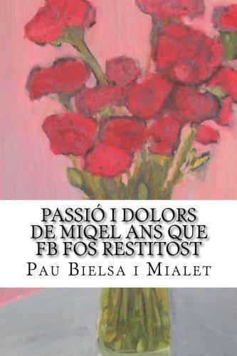 Passió i Dolors de Miqel Ans Que FB Fos Restitost (Catalan Edition) by Mialet Pau Bielsa I