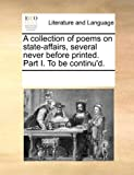 A Collection of Poems on State-Affairs, Several Never Before Printed Part I to Be Continu'D, See Notes Multiple Contributors, 1170258913