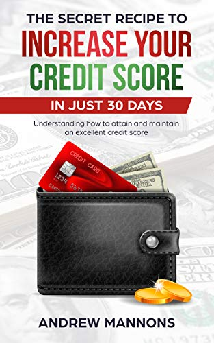 THE SECRET RECIPE TO INCREASE YOUR CREDIT SCORE IN JUST 30 DAYS: Understanding how to attain and maintain an excellent credit score by [Mannons, Andrew]