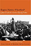 Region, Nation, Heartland : Uttar Pradesh in India's Body Politic, Kudaisya, Gyanesh, 0761935460