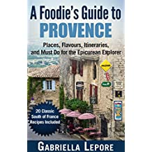 A Foodie's Guide to Provence - Places, Flavors, Itineraries, and Must Do for the Epicurean Explorer: 20 Fabulous Provence Recipes (Travel Guides for Food Lovers Book 2)