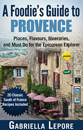 A Foodie's Guide to Provence - Places, Flavors, Itineraries, and Must Do for the Epicurean Explorer: 20 Fabulous Provence Recipes  (Travel Guides for Food Lovers) by Gabriella Lepore