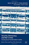 Security, Democracy and War Crimes : Security Sector Transformation in Serbia, Gow, James and Zverzhanovski, Ivan, 1137276134