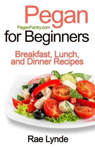 Pegan for Beginners: Breakfast, Lunch, and Dinner Recipes (Pegan Pantry Diet Cookbooks) (Volume 1)