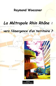 La Métropole Rhin Rhône : vers l'émergence d'un territoire ? par Raymond Woessner