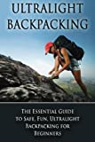 Ultralight Backpacking: The Essential Guide to Safe and Fun, Ultralight Backpacking for Beginners (Backpacking, Ultralight Backpacking, Hiking, Ultralight Tips)