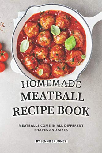Homemade Meatball Recipe Book: Meatballs Come in All Different Shapes and Sizes by Jennifer Jones