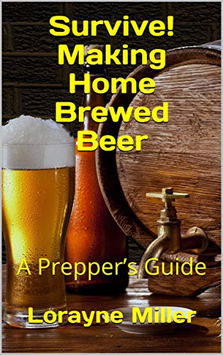 Survive! Making Home Brewed Beer : A Prepper's Guide by Lorayne Miller