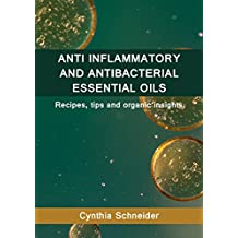 ANTI INFLAMMATORY AND ANTI BACTERIAL ESSENTIAL OILS: Recipes, tips and organic insights