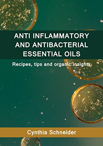 ANTI INFLAMMATORY AND ANTI BACTERIAL ESSENTIAL OILS: Recipes, tips and organic insights by [Schneider, Cynthia ]