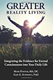 Greater Reality Living, 2nd Edition: Integrating the Evidence for Eternal Consciousness (Volume 1)