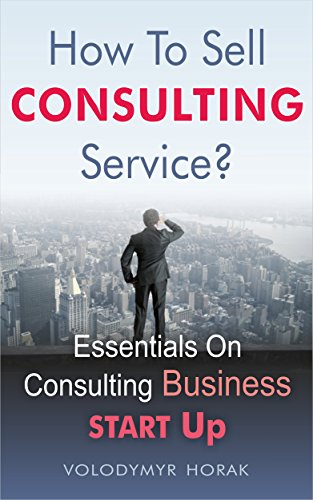 How To Sell Consulting Service?: Essentials On Consulting Business Start Up (English Edition)