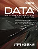 Data Modeling Master Class Training Manual 4th Edition : Steve Hoberman's Best Practices Approach to Understanding and Applying Fundamentals Through Advanced Modeling Techniques, Hoberman, Steve, 193550441X