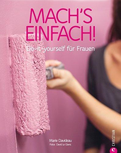 Mach's einfach: Do-it-yourself für Frauen Broschiert – 27. August 2012 Marie Davideau David Le Glanic Christine Frauendorf-Mössel Christian Verlag GmbH