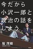 今だから小沢一郎と政治の話をしよう