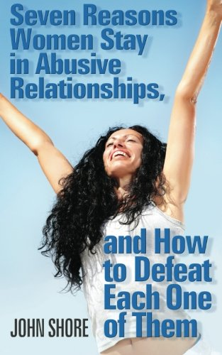 Seven Reasons Women Stay in Abusive Relationships: And How to Defeat Each One of Them