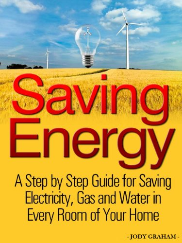 Saving Energy - A Step by Step Guide for Saving Electricity, Gas and Water in Every Room of Your Home
