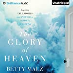 The Glory of Heaven: Inspiring True Stories and Answers to Common Questions | Betty Malz