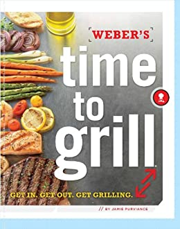Weber's Time to Grill: Get In. Get Out. Get Grilling. by [Purviance, Jamie]
