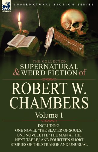 The Collected Supernatural and Weird Fiction of Robert W. Chambers: Volume 1-Including One Novel 'The Slayer of Souls, ' One Novelette 'The Man at the