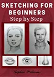 Sketching for Beginners: Drawing Basics with Sophia Williams Learn Pencil Sketching and Drawing Step-by-Step to Expand Your Creativity Book 2