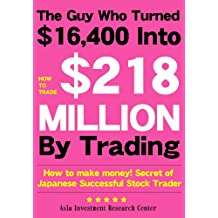 The Guy Who Turned 16400 Into 218 MILLION By Trading : How to make money Secrets of Japanese Successful Stock Trader (Japanese Edition)