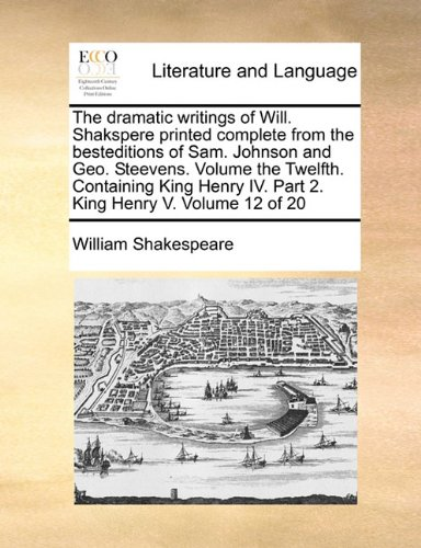 The dramatic writings of Will. Shakspere printed complete from the besteditions of Sam. Johnson and Geo. Steevens. Volum