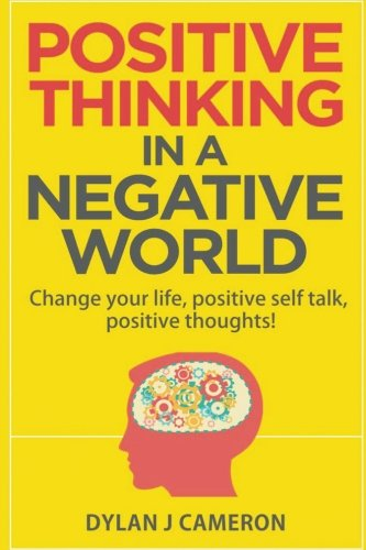 POSITIVE THINKING,In a Negative World: Change Your Life,
