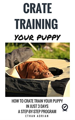 CRATE TRAINING FOR PUPPIES: HOW TO CRATE TRAIN YOUR PUPPY IN JUST 3 DAYS  A STEP-BY-STEP program so your pup will understand you!