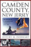 Camden County, New Jersey : The Making of a Metropolitan Community, 1626-2000, Dorwart, Jeffery M., 0813529581