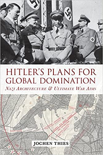 Hitler's Plans for Global Domination: Nazi Architecture and Ultimate War Aims