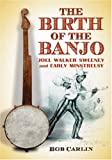 The Birth of the Banjo: Joel Walker Sweeney and Early Minstrelsy