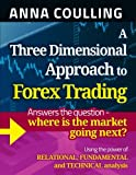 A Three Dimensional Approach to Forex Trading: Answers the Question - Where Is the Market Going Next? Using the Power of Relational, Fundamental and Technical Analysis