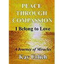 Peace Through Compassion: I Belong to Love: A Journey of Miracles