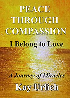 Peace Through Compassion: I Belong to Love: A Journey of Miracles by [Urlich, Kay]
