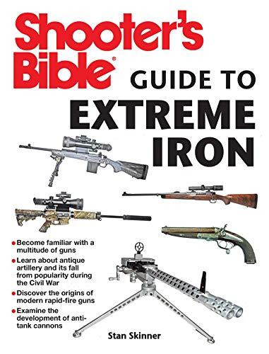 Shooter's Bible Guide to Extreme Iron: An Illustrated Reference to Some of the World?s Most Powerful Weapons, from Hand Cannons to Field Artillery ()