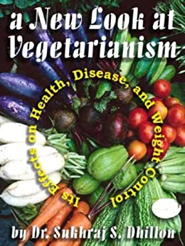 A NEW LOOK AT VEGETARIANISM: Its Positive Effects on Health and Disease Control (Self-help and Spiritual Series) by [Dhillon, Dr. Sukhraj S.]