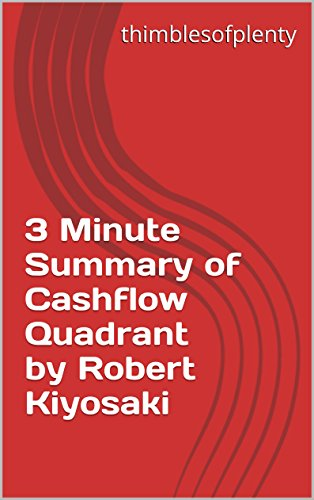 3 Minute Summary of Cashflow Quadrant by Robert Kiyosaki (thimblesofplenty 3 Minute Business Book Summary Series 1)