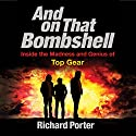 And on That Bombshell: Inside the Madness and Genius of TOP GEAR Audiobook by Richard Porter Narrated by Ben Elliot, Richard Porter