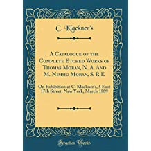 A Catalogue of the Complete Etched Works of Thomas Moran, N. A. and M. Nimmo Moran, S. P. E: On Exhibition at C. Klackner's, 5 East 17th Street, New York, March 1889 (Classic Reprint)