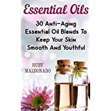 Essential Oils: 30 Anti-Aging Essential Oil Blends To Keep Your Skin Smooth And Youthful